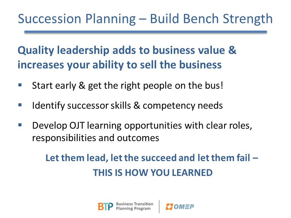 Succession Planning – Build Bench Strength Quality leadership adds to business value & increases your ability to sell the business  Start early & get