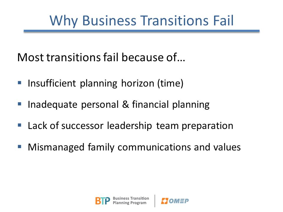 Why Business Transitions Fail Most transitions fail because of…  Insufficient planning horizon (time)  Inadequate personal & financial planning  La