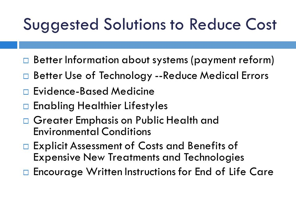 Suggested Solutions to Reduce Cost  Better Information about systems (payment reform)  Better Use of Technology --Reduce Medical Errors  Evidence-Based Medicine  Enabling Healthier Lifestyles  Greater Emphasis on Public Health and Environmental Conditions  Explicit Assessment of Costs and Benefits of Expensive New Treatments and Technologies  Encourage Written Instructions for End of Life Care