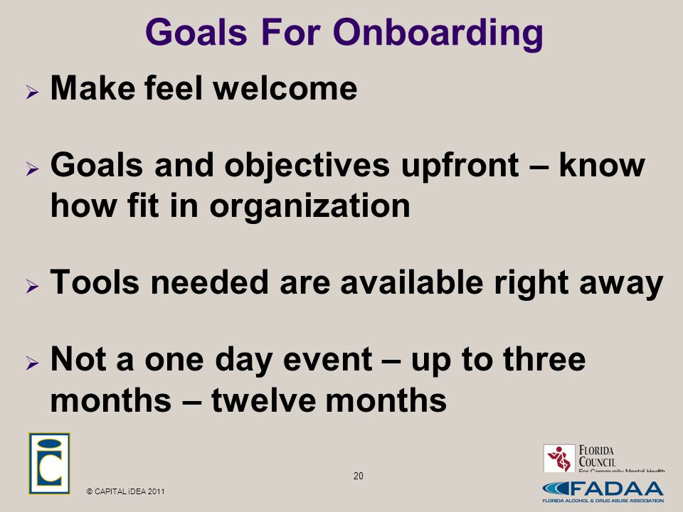 © CAPITAL iDEA 2011 20 Goals For Onboarding  Make feel welcome  Goals and objectives upfront – know how fit in organization  Tools needed are available right away  Not a one day event – up to three months – twelve months