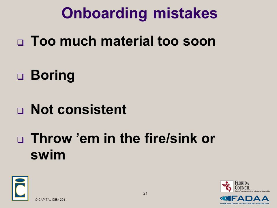 © CAPITAL iDEA 2011 21 Onboarding mistakes  Too much material too soon  Boring  Not consistent  Throw 'em in the fire/sink or swim