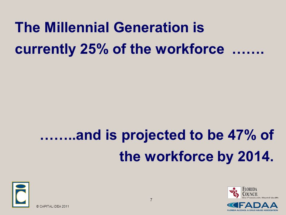 © CAPITAL iDEA 2011 The Millennial Generation is currently 25% of the workforce …….