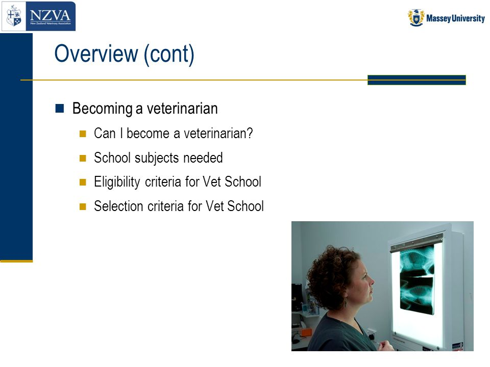 Overview (cont) Becoming a veterinarian Can I become a veterinarian? School subjects needed Eligibility criteria for Vet School Selection criteria for
