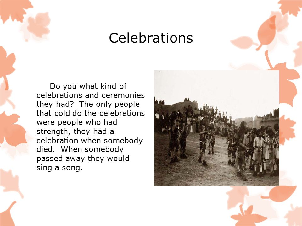 Celebrations Do you what kind of celebrations and ceremonies they had? The only people that cold do the celebrations were people who had strength, the
