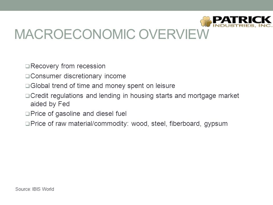 MACROECONOMIC OVERVIEW  Recovery from recession  Consumer discretionary income  Global trend of time and money spent on leisure  Credit regulations and lending in housing starts and mortgage market aided by Fed  Price of gasoline and diesel fuel  Price of raw material/commodity: wood, steel, fiberboard, gypsum Source: IBIS World