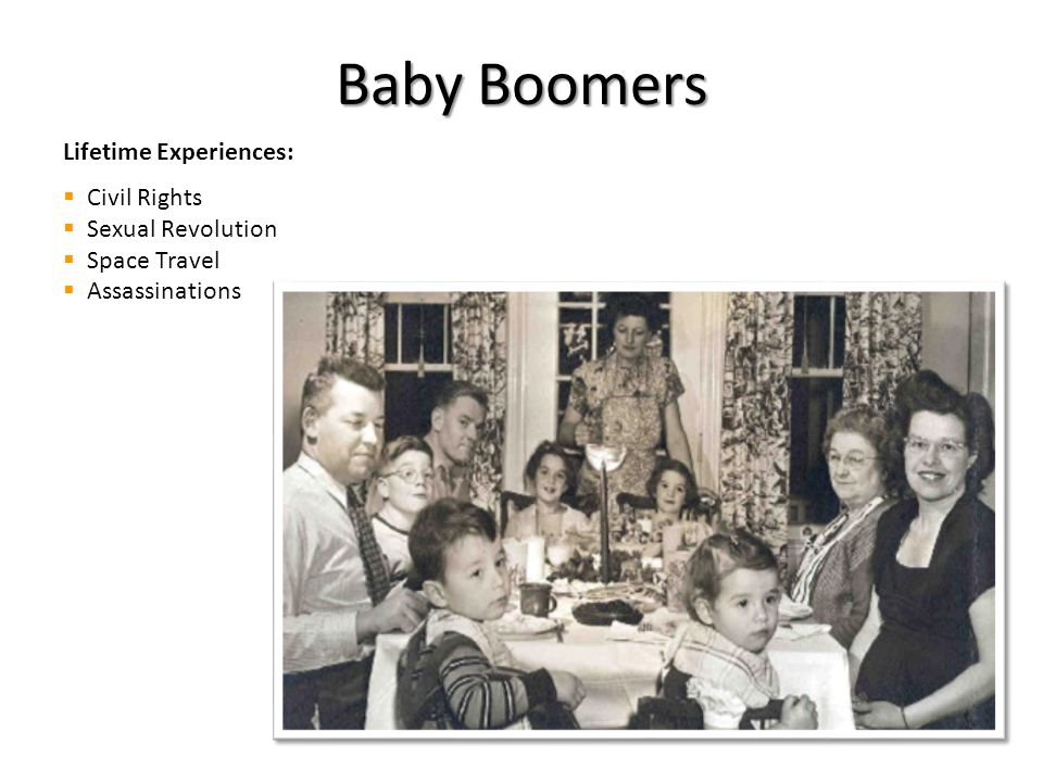 Baby Boomers Lifetime Experiences:  Civil Rights  Sexual Revolution  Space Travel  Assassinations