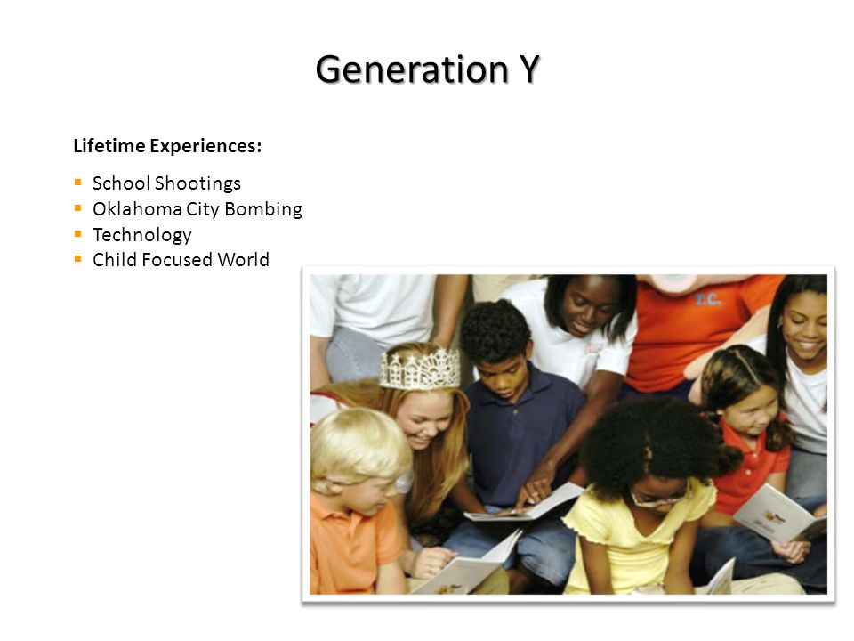 Generation Y Lifetime Experiences:  School Shootings  Oklahoma City Bombing  Technology  Child Focused World