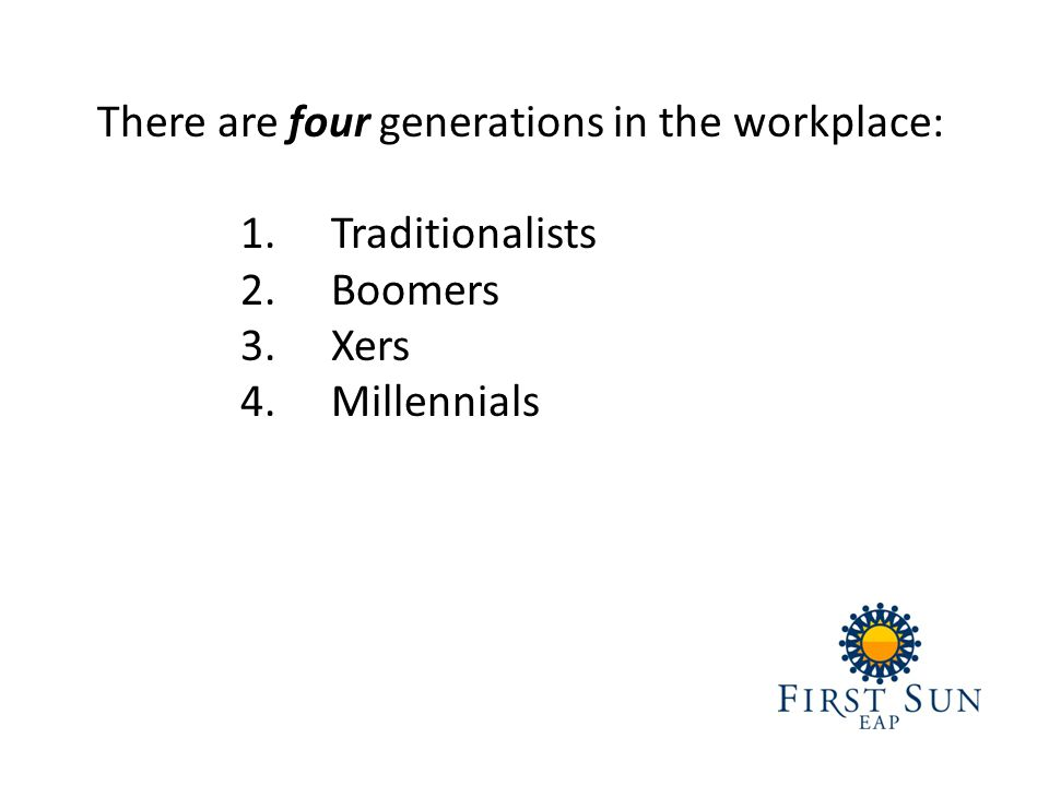 There are four generations in the workplace: 1.Traditionalists 2.Boomers 3.Xers 4.Millennials