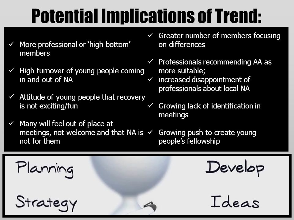 Potential Implications of Trend: More professional or 'high bottom' members High turnover of young people coming in and out of NA Attitude of young pe