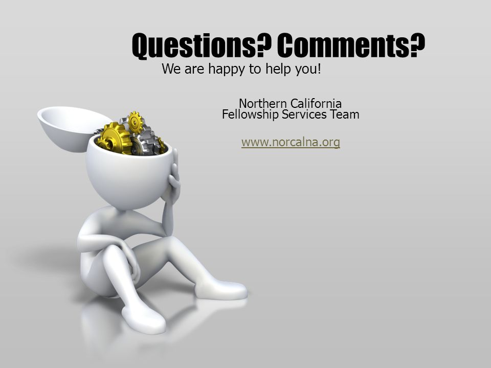 Northern California Fellowship Services Team www.norcalna.org Questions? Comments? We are happy to help you!