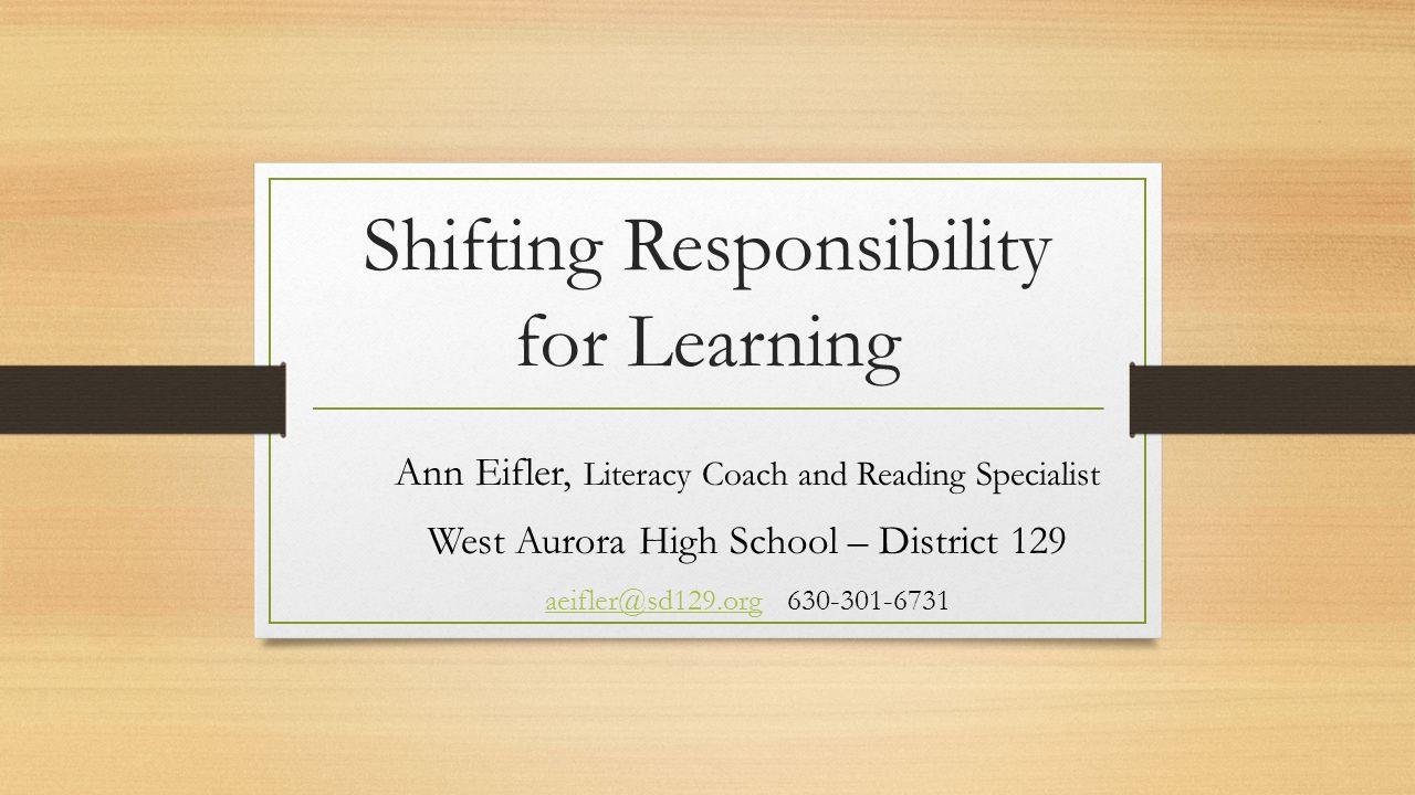 Shifting Responsibility for Learning Ann Eifler, Literacy Coach and Reading Specialist West Aurora High School – District 129 aeifler@sd129.orgaeifler@sd129.org 630-301-6731