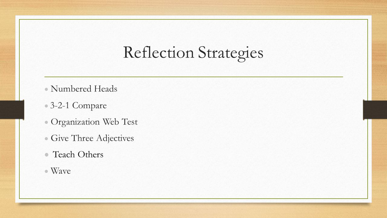 Reflection Strategies ● Numbered Heads ● 3-2-1 Compare ● Organization Web Test ● Give Three Adjectives ● Teach Others ● Wave