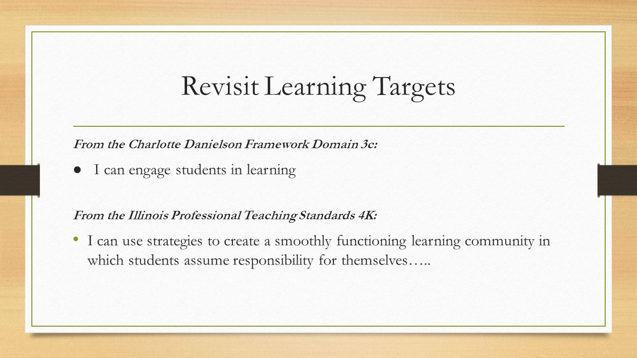 Revisit Learning Targets From the Charlotte Danielson Framework Domain 3c: ● I can engage students in learning From the Illinois Professional Teaching Standards 4K: I can use strategies to create a smoothly functioning learning community in which students assume responsibility for themselves…..