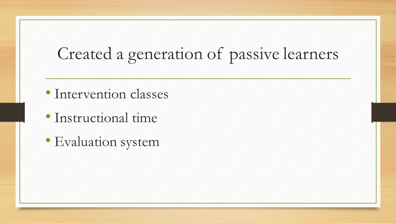 Created a generation of passive learners Intervention classes Instructional time Evaluation system