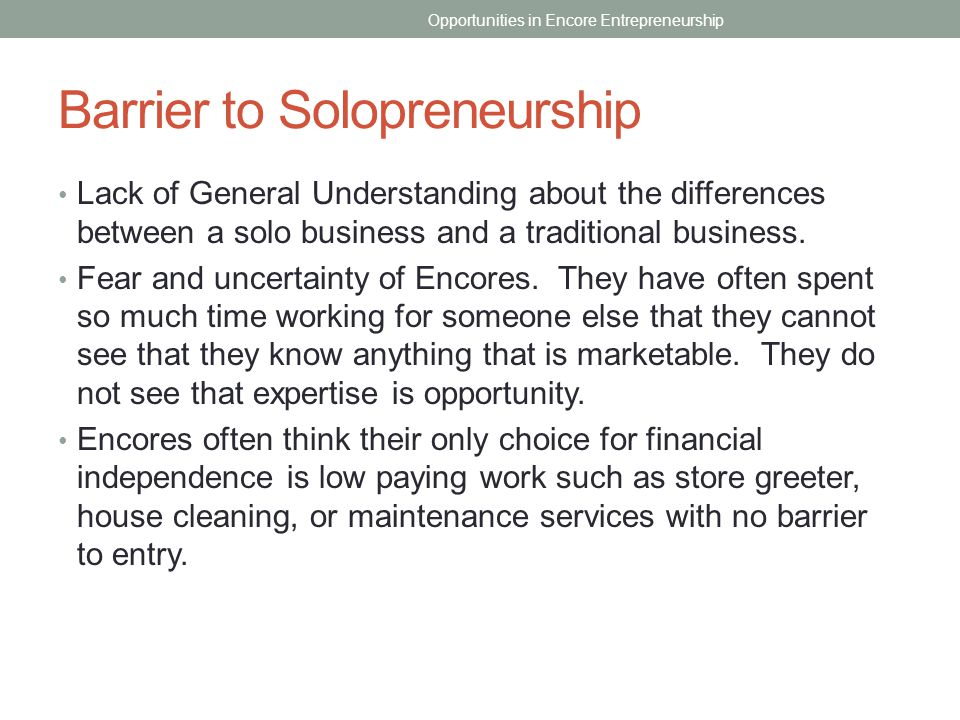 Barrier to Solopreneurship Lack of General Understanding about the differences between a solo business and a traditional business. Fear and uncertaint