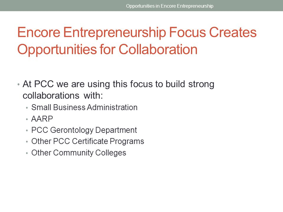 Encore Entrepreneurship Focus Creates Opportunities for Collaboration At PCC we are using this focus to build strong collaborations with: Small Busine