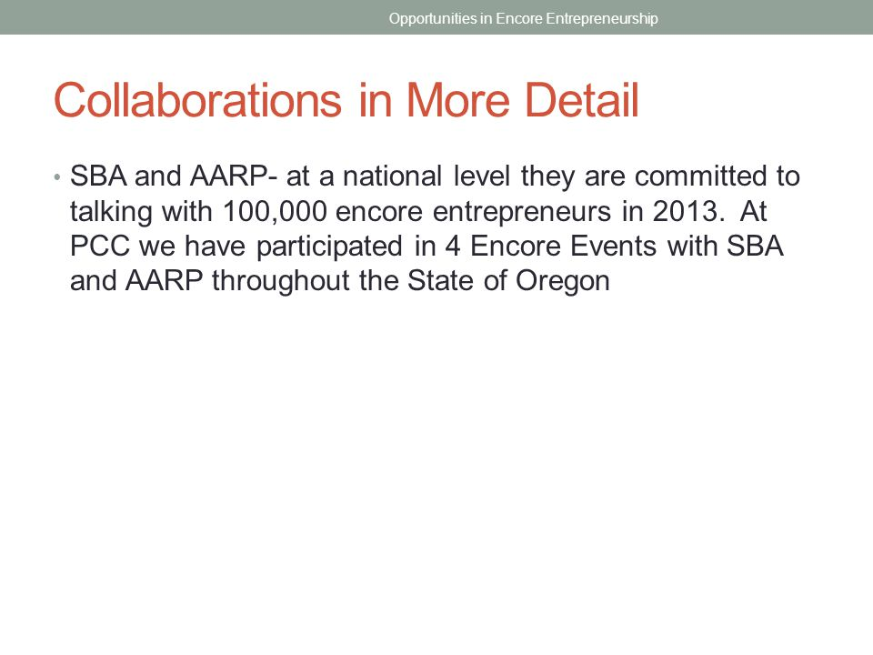 Collaborations in More Detail SBA and AARP- at a national level they are committed to talking with 100,000 encore entrepreneurs in 2013. At PCC we hav