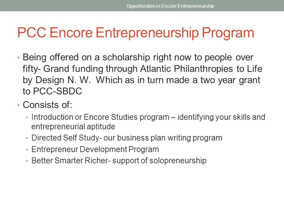 PCC Encore Entrepreneurship Program Being offered on a scholarship right now to people over fifty- Grand funding through Atlantic Philanthropies to Li