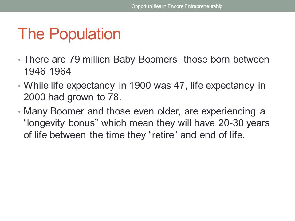 The Population There are 79 million Baby Boomers- those born between 1946-1964 While life expectancy in 1900 was 47, life expectancy in 2000 had grown