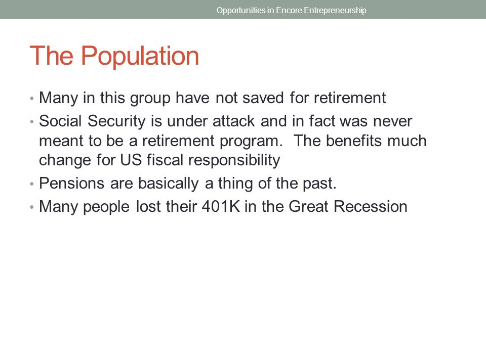 The Population Many in this group have not saved for retirement Social Security is under attack and in fact was never meant to be a retirement program