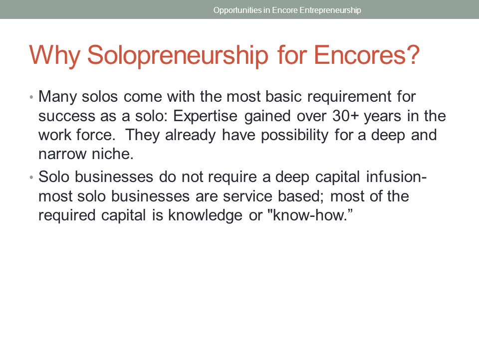 Why Solopreneurship for Encores? Many solos come with the most basic requirement for success as a solo: Expertise gained over 30+ years in the work fo