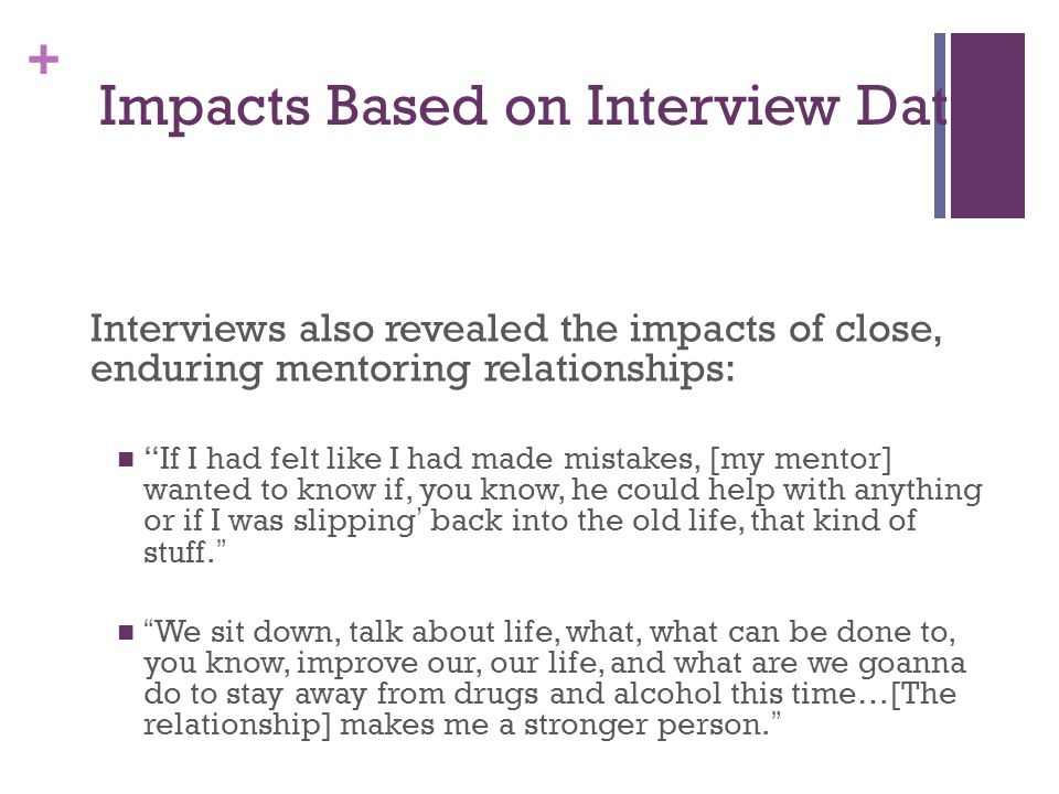 + Impacts Based on Interview Data Interviews also revealed the impacts of close, enduring mentoring relationships: If I had felt like I had made mistakes, [my mentor] wanted to know if, you know, he could help with anything or if I was slipping' back into the old life, that kind of stuff. We sit down, talk about life, what, what can be done to, you know, improve our, our life, and what are we goanna do to stay away from drugs and alcohol this time…[The relationship] makes me a stronger person.