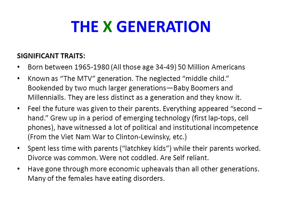 """THE X GENERATION SIGNIFICANT TRAITS: Born between 1965-1980 (All those age 34-49) 50 Million Americans Known as """"The MTV"""" generation. The neglected """"m"""