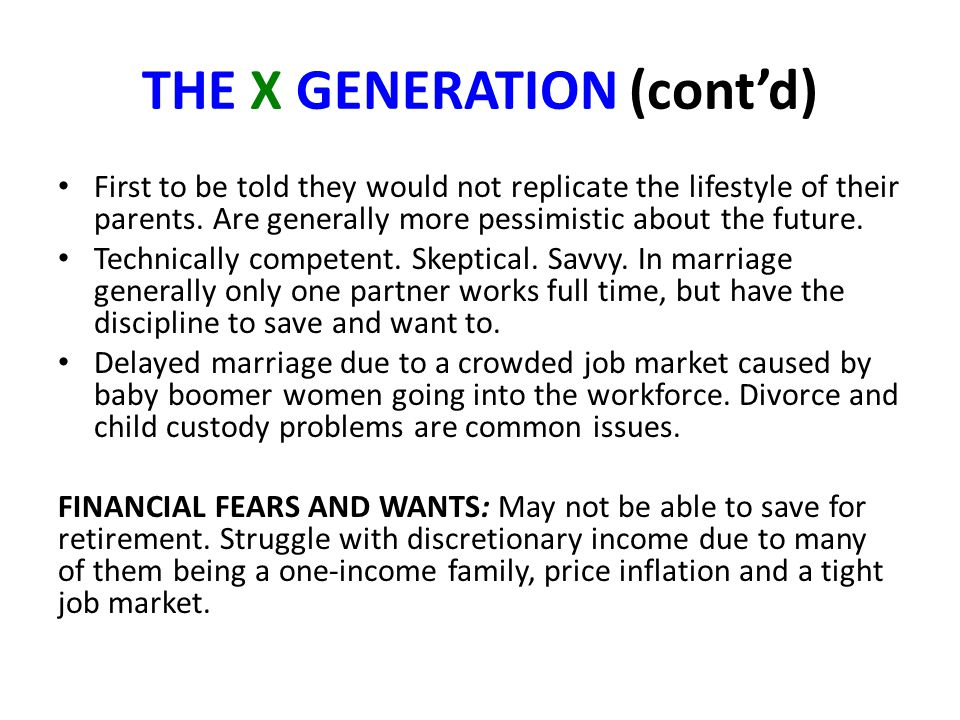 THE X GENERATION (cont'd) First to be told they would not replicate the lifestyle of their parents. Are generally more pessimistic about the future. T