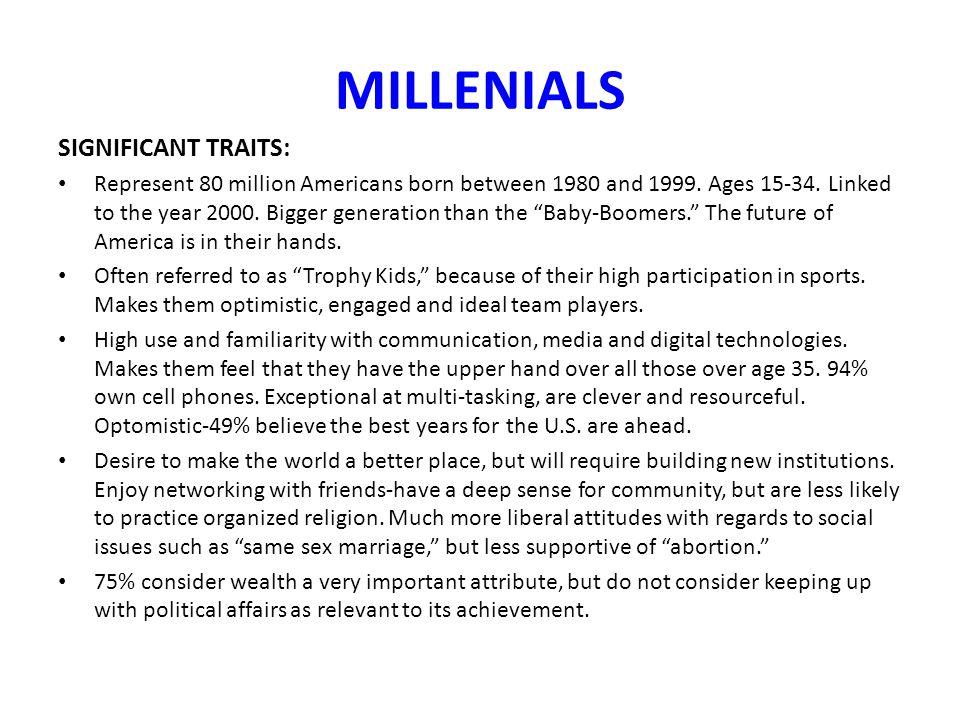MILLENIALS SIGNIFICANT TRAITS: Represent 80 million Americans born between 1980 and 1999.