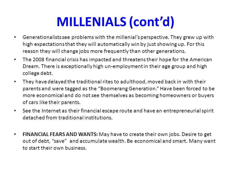 MILLENIALS (cont'd) Generationalists see problems with the millenial's perspective. They grew up with high expectations that they will automatically w