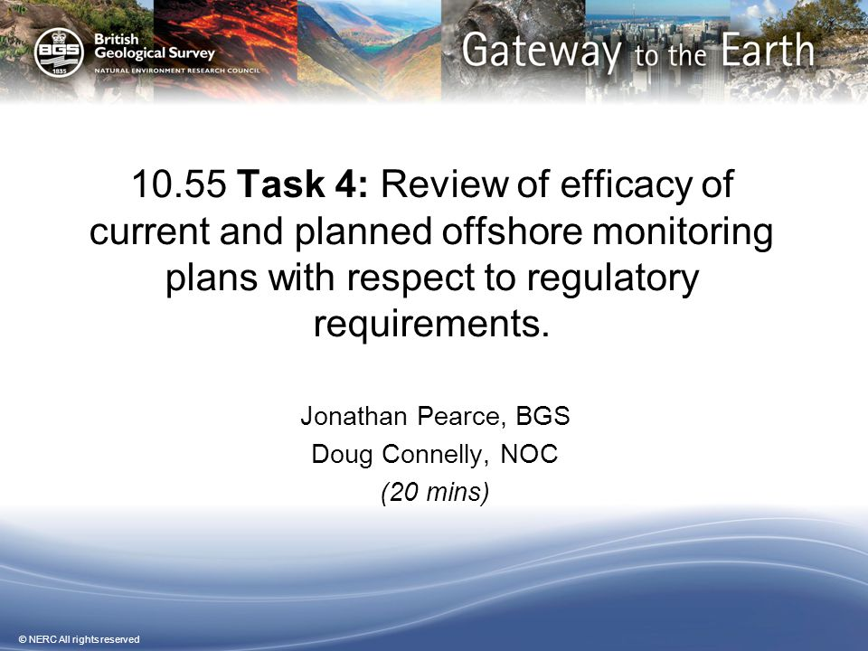 © NERC All rights reserved 10.55 Task 4: Review of efficacy of current and planned offshore monitoring plans with respect to regulatory requirements.