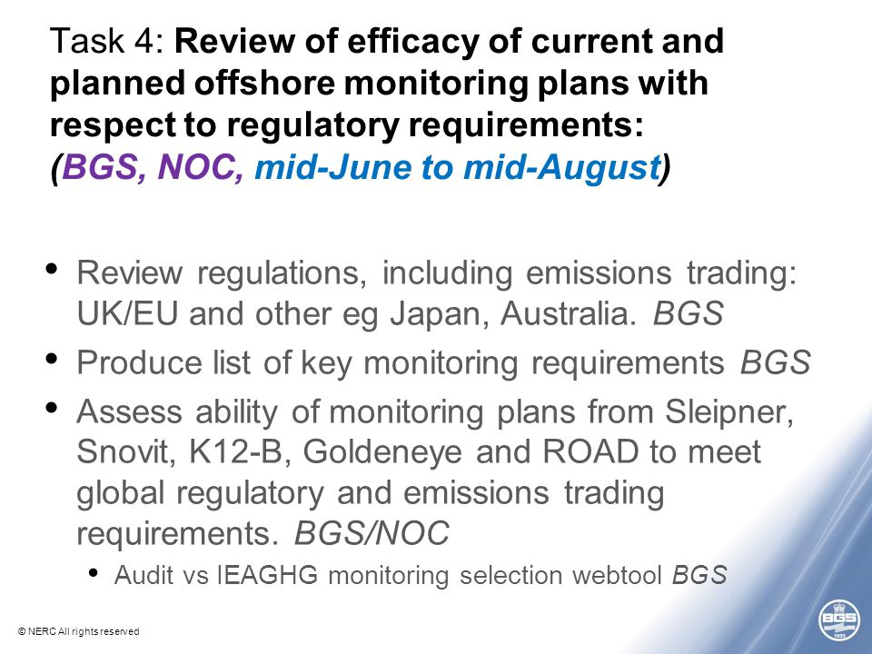© NERC All rights reserved Task 4: Review of efficacy of current and planned offshore monitoring plans with respect to regulatory requirements: (BGS, NOC, mid-June to mid-August) Review regulations, including emissions trading: UK/EU and other eg Japan, Australia.