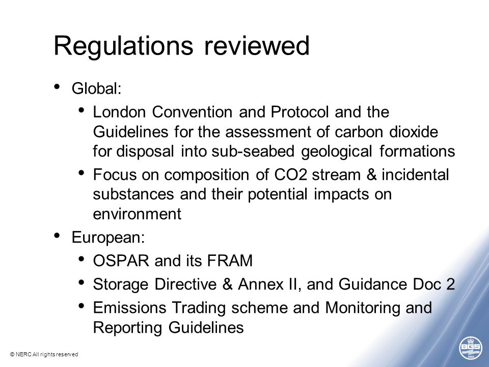 © NERC All rights reserved Regulations reviewed Global: London Convention and Protocol and the Guidelines for the assessment of carbon dioxide for disposal into sub-seabed geological formations Focus on composition of CO2 stream & incidental substances and their potential impacts on environment European: OSPAR and its FRAM Storage Directive & Annex II, and Guidance Doc 2 Emissions Trading scheme and Monitoring and Reporting Guidelines