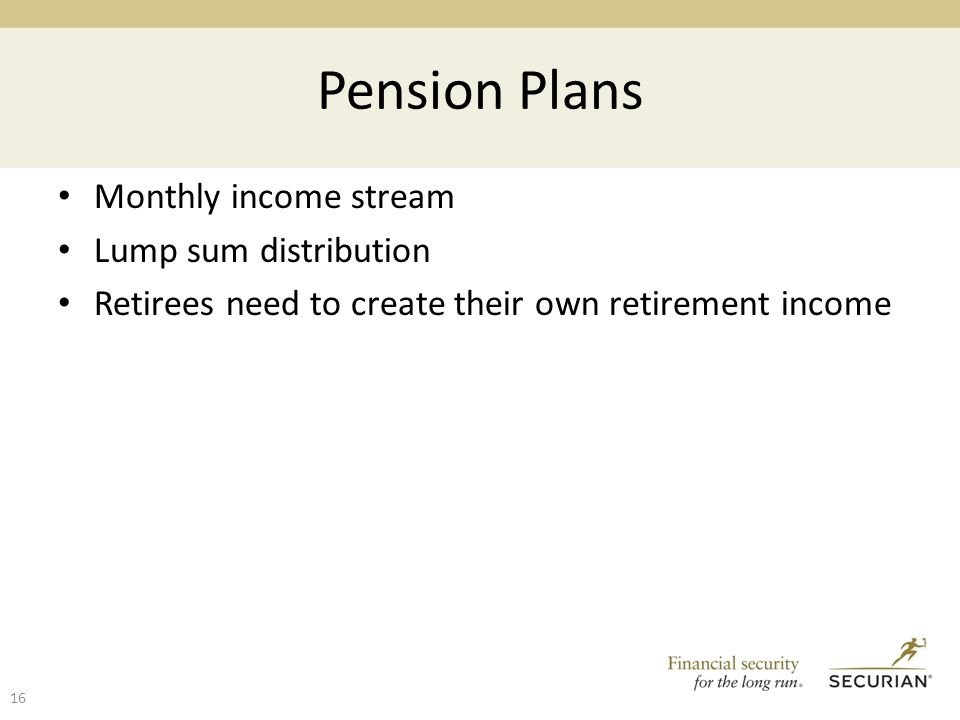 Pension Plans Monthly income stream Lump sum distribution Retirees need to create their own retirement income 16