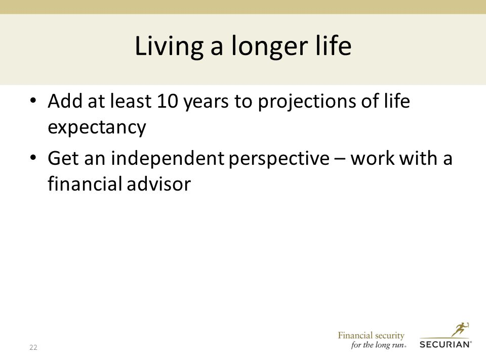 Living a longer life Add at least 10 years to projections of life expectancy Get an independent perspective – work with a financial advisor 22