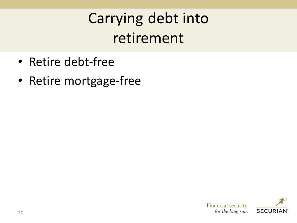 Carrying debt into retirement Retire debt-free Retire mortgage-free 27