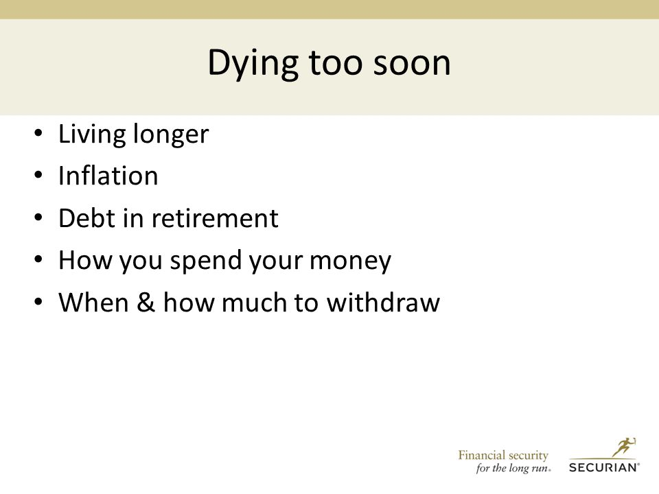 Dying too soon Living longer Inflation Debt in retirement How you spend your money When & how much to withdraw