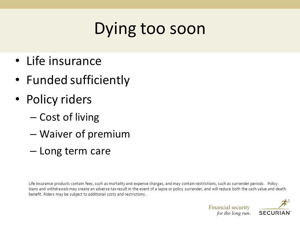 Dying too soon Life insurance Funded sufficiently Policy riders – Cost of living – Waiver of premium – Long term care Life insurance products contain fees, such as mortality and expense charges, and may contain restrictions, such as surrender periods.