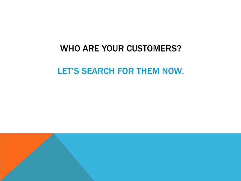 WHO ARE YOUR CUSTOMERS LET'S SEARCH FOR THEM NOW.