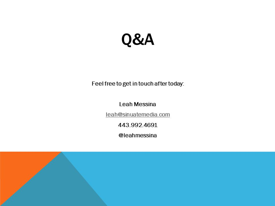 Q&A Feel free to get in touch after today: Leah Messina leah@sinuatemedia.com 443.992.4691 @leahmessina