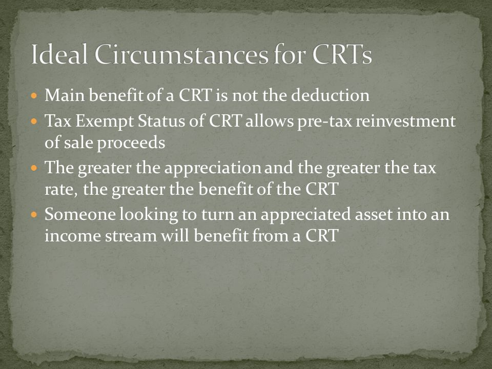 Main benefit of a CRT is not the deduction Tax Exempt Status of CRT allows pre-tax reinvestment of sale proceeds The greater the appreciation and the greater the tax rate, the greater the benefit of the CRT Someone looking to turn an appreciated asset into an income stream will benefit from a CRT