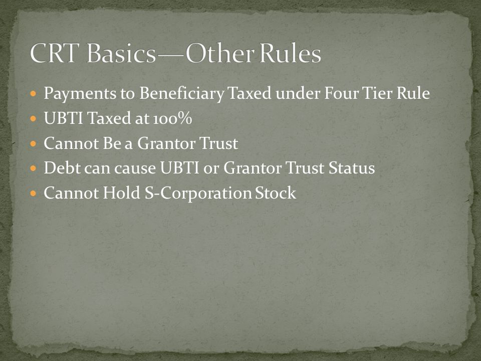 Payments to Beneficiary Taxed under Four Tier Rule UBTI Taxed at 100% Cannot Be a Grantor Trust Debt can cause UBTI or Grantor Trust Status Cannot Hold S-Corporation Stock