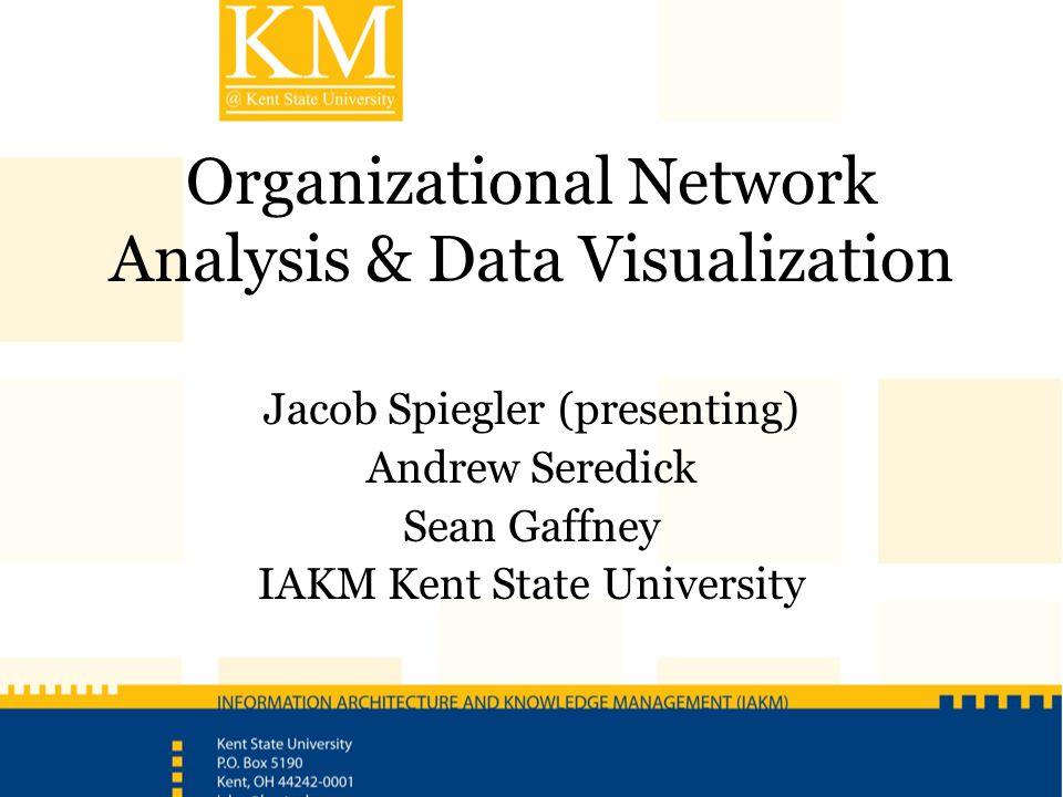 Organizational Network Analysis & Data Visualization Jacob Spiegler (presenting) Andrew Seredick Sean Gaffney IAKM Kent State University