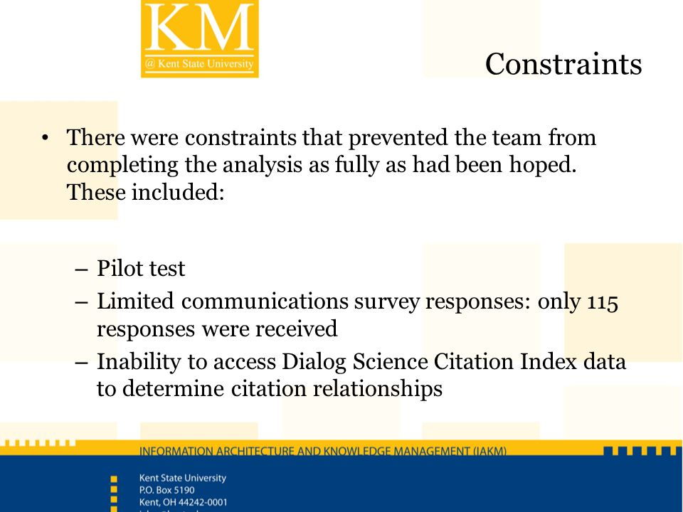 Constraints There were constraints that prevented the team from completing the analysis as fully as had been hoped. These included: – Pilot test – Lim