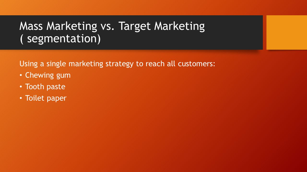 Mass Marketing vs. Target Marketing ( segmentation) Using a single marketing strategy to reach all customers: Chewing gum Tooth paste Toilet paper