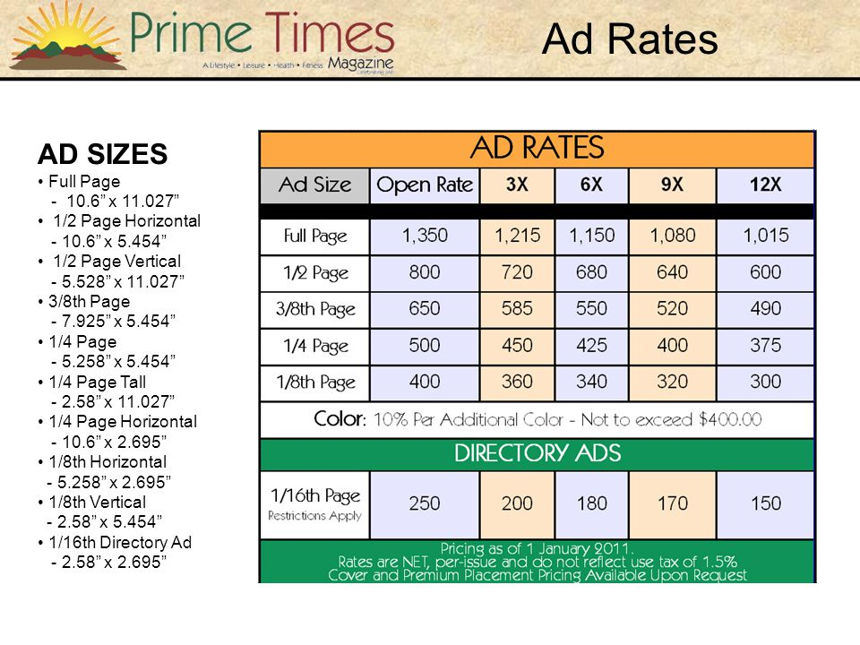 Ad Rates AD SIZES Full Page - 10.6 x 11.027 1/2 Page Horizontal - 10.6 x 5.454 1/2 Page Vertical - 5.528 x 11.027 3/8th Page - 7.925 x 5.454 1/4 Page - 5.258 x 5.454 1/4 Page Tall - 2.58 x 11.027 1/4 Page Horizontal - 10.6 x 2.695 1/8th Horizontal - 5.258 x 2.695 1/8th Vertical - 2.58 x 5.454 1/16th Directory Ad - 2.58 x 2.695
