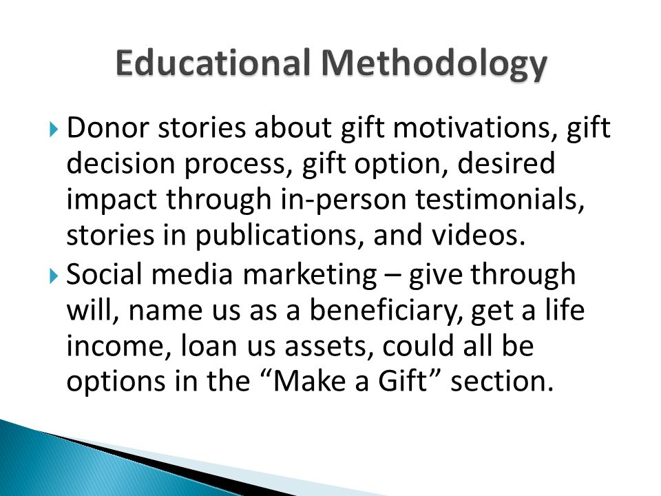  Donor stories about gift motivations, gift decision process, gift option, desired impact through in-person testimonials, stories in publications, and videos.