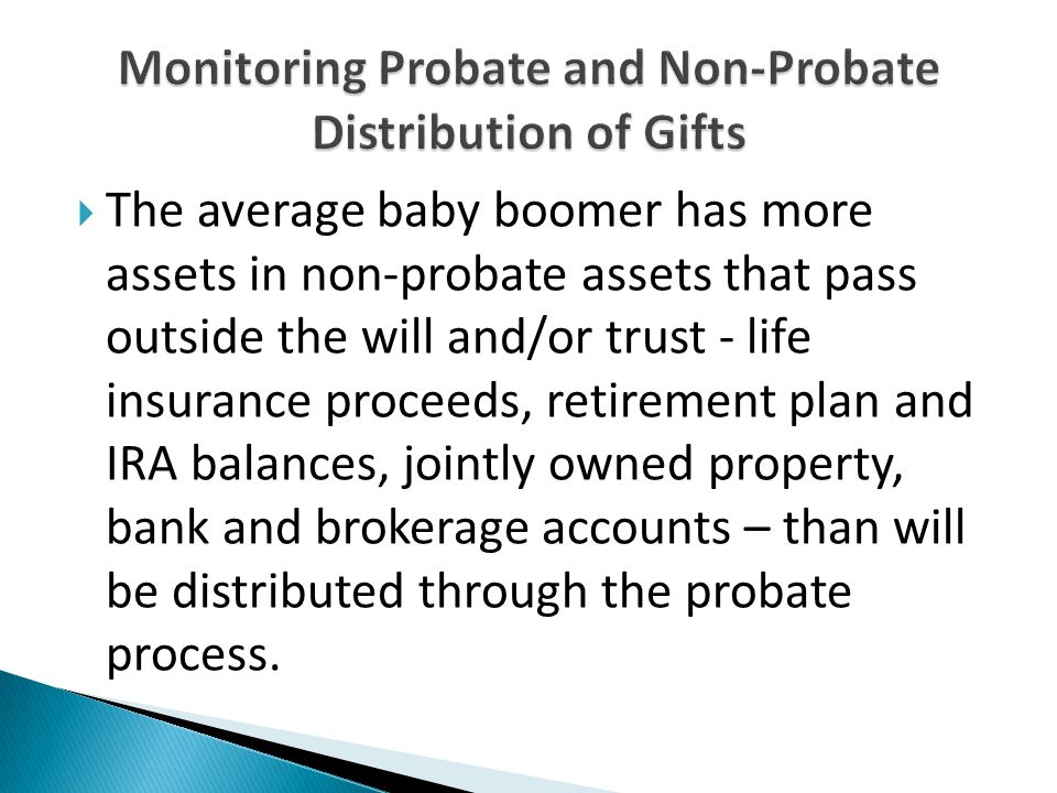  The average baby boomer has more assets in non-probate assets that pass outside the will and/or trust - life insurance proceeds, retirement plan and IRA balances, jointly owned property, bank and brokerage accounts – than will be distributed through the probate process.