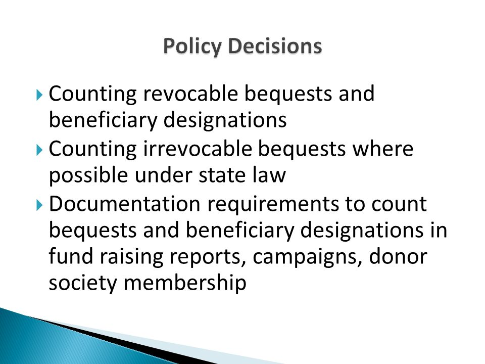 Counting revocable bequests and beneficiary designations  Counting irrevocable bequests where possible under state law  Documentation requirements to count bequests and beneficiary designations in fund raising reports, campaigns, donor society membership