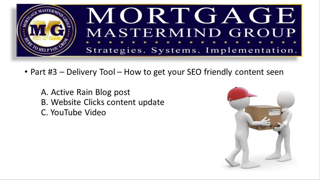 Part #3 – Delivery Tool – How to get your SEO friendly content seen A. Active Rain Blog post B. Website Clicks content update C. YouTube Video
